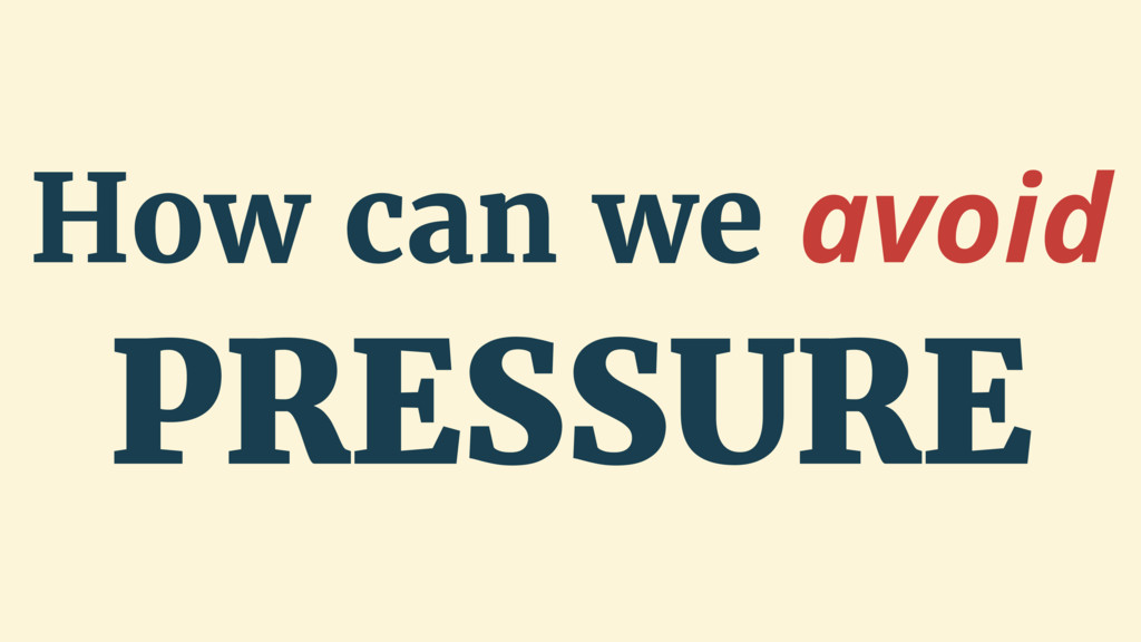 How can we avoid PRESSURE