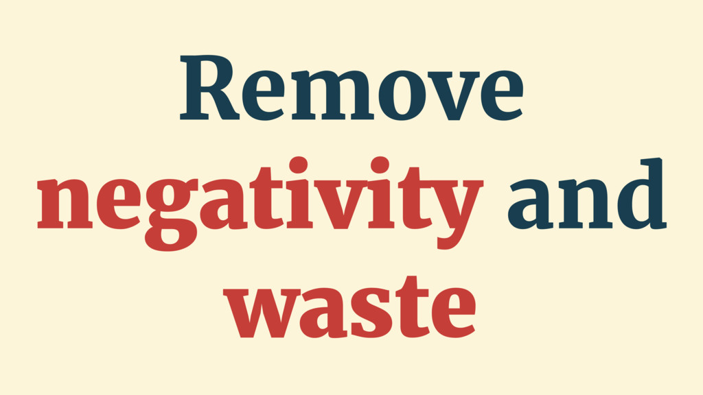 Remove negativity and waste