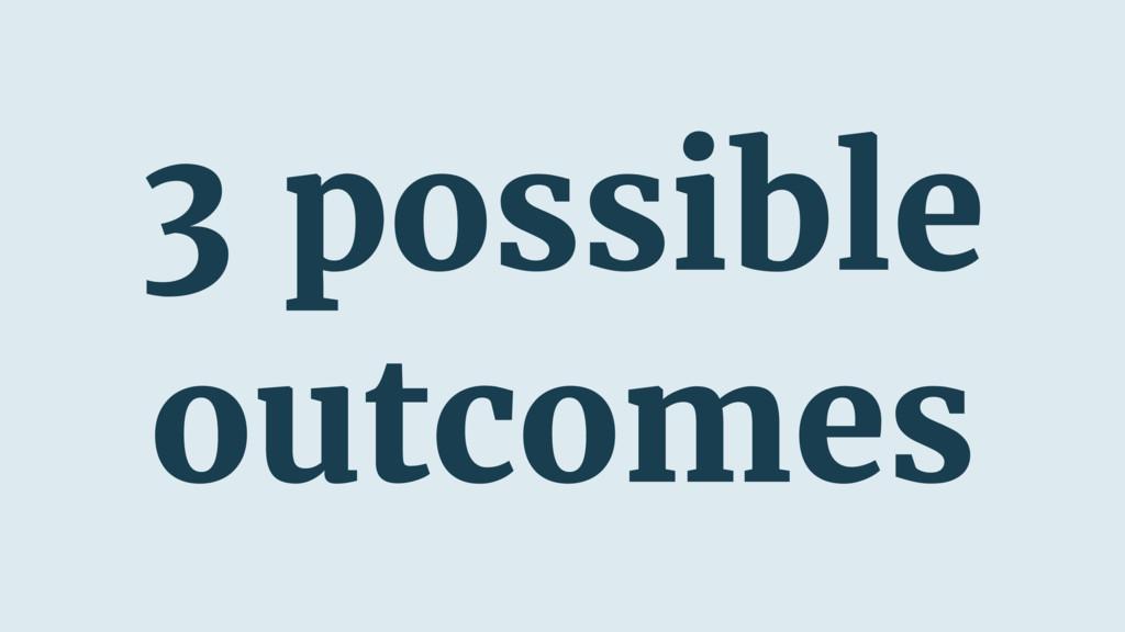 3 possible outcomes