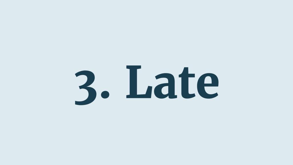 3. Late