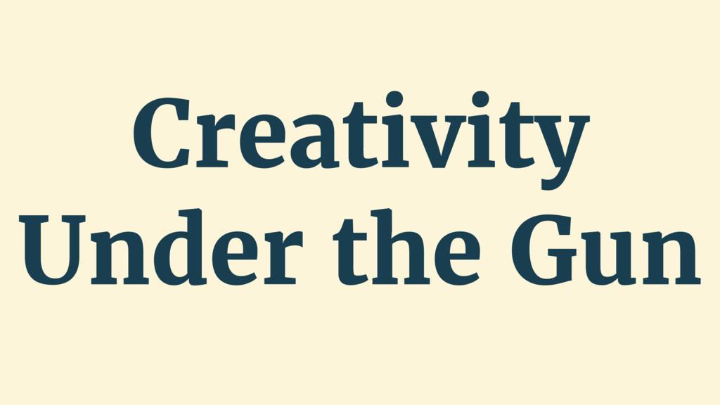 Creativity Under the Gun