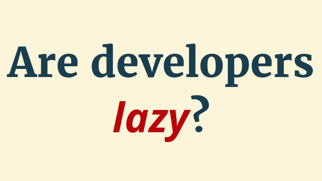 Are developers lazy?