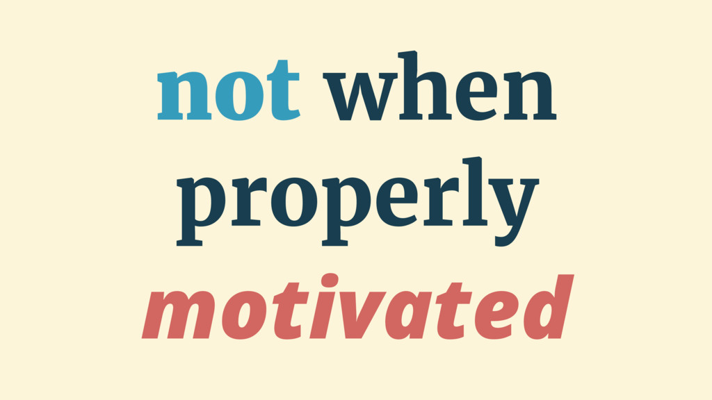 not when properly motivated