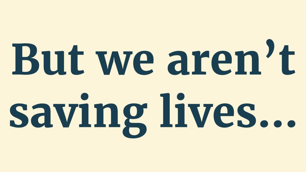 But we aren't saving lives…