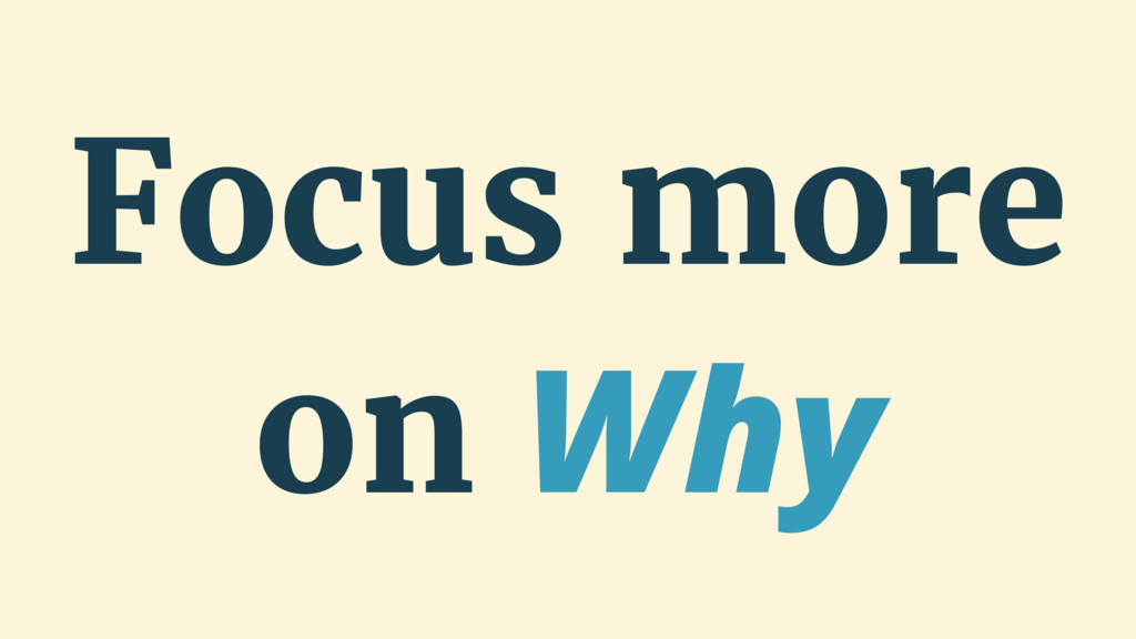 Focus more on Why