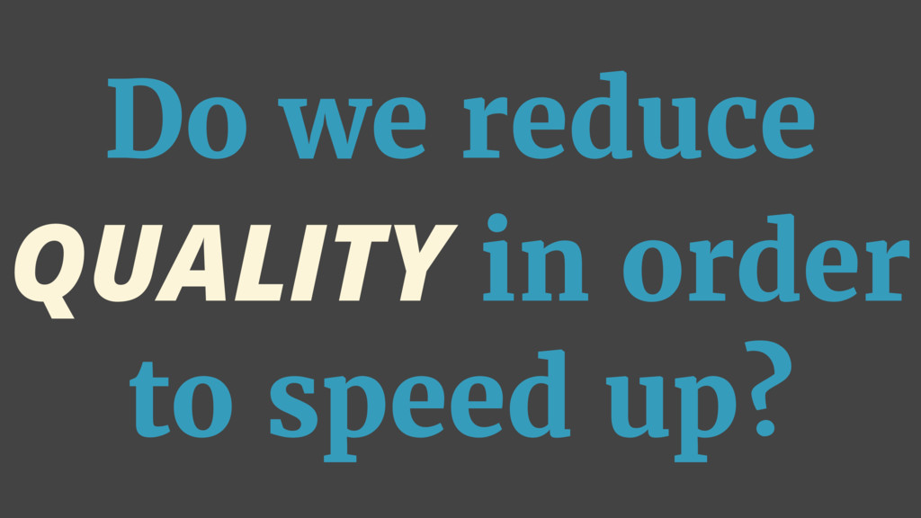 Do we reduce QUALITY in order to speed up?