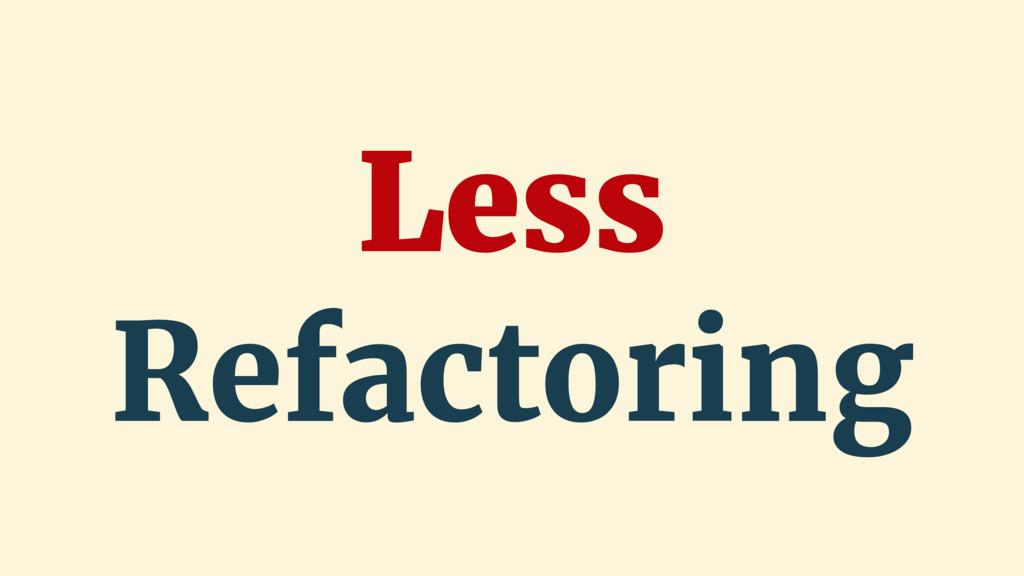 Less Refactoring