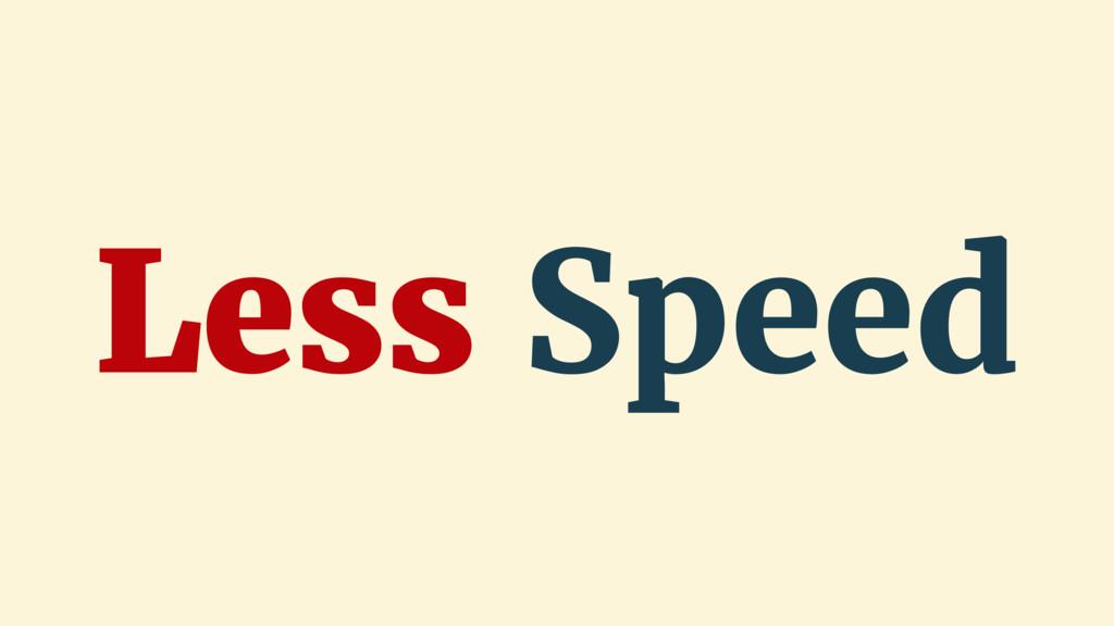 Less Speed