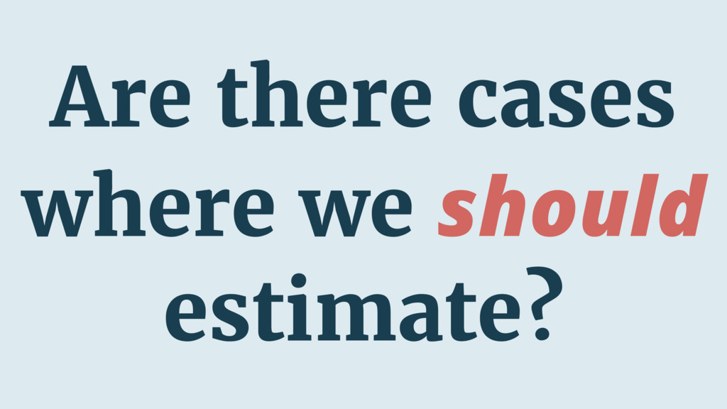 Are there cases where we should estimate?