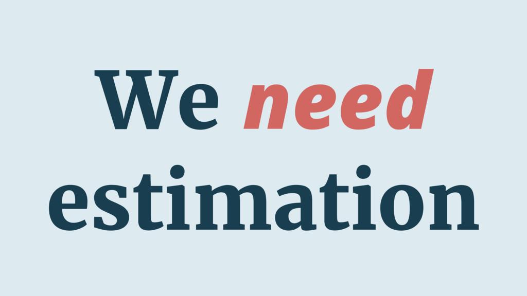 We need estimation