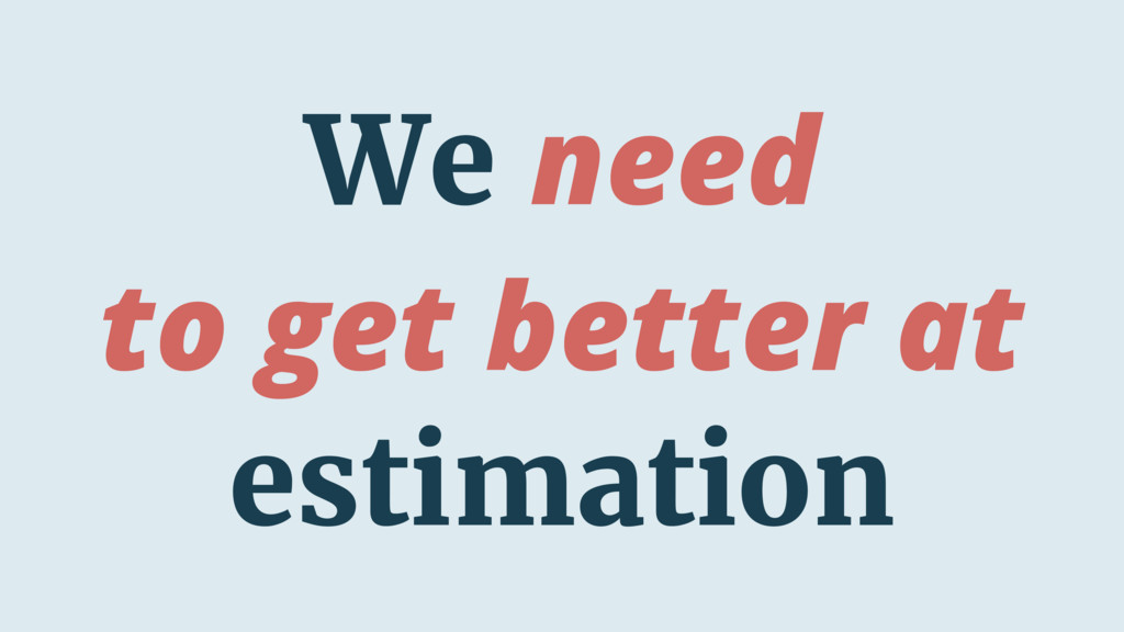We need to get better at estimation