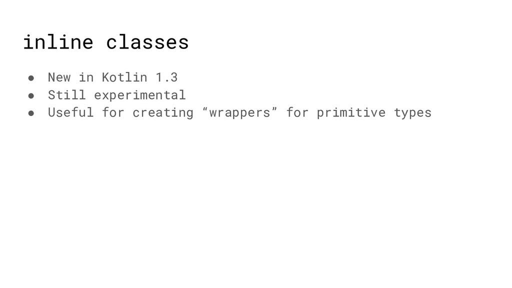 inline classes ● New in Kotlin 1.3 ● Still expe...