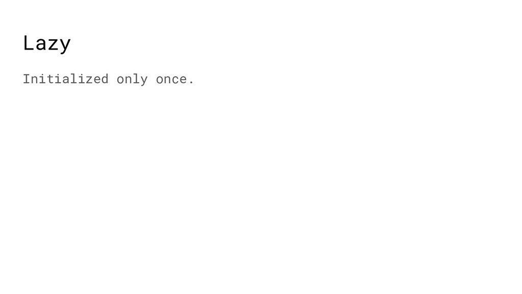 Lazy Initialized only once.