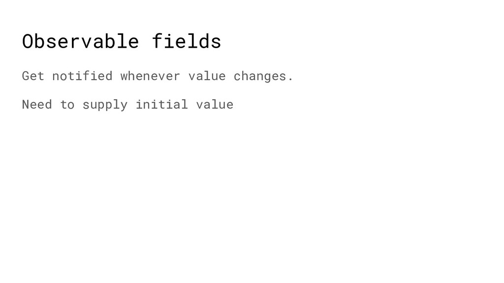 Observable fields Get notified whenever value c...