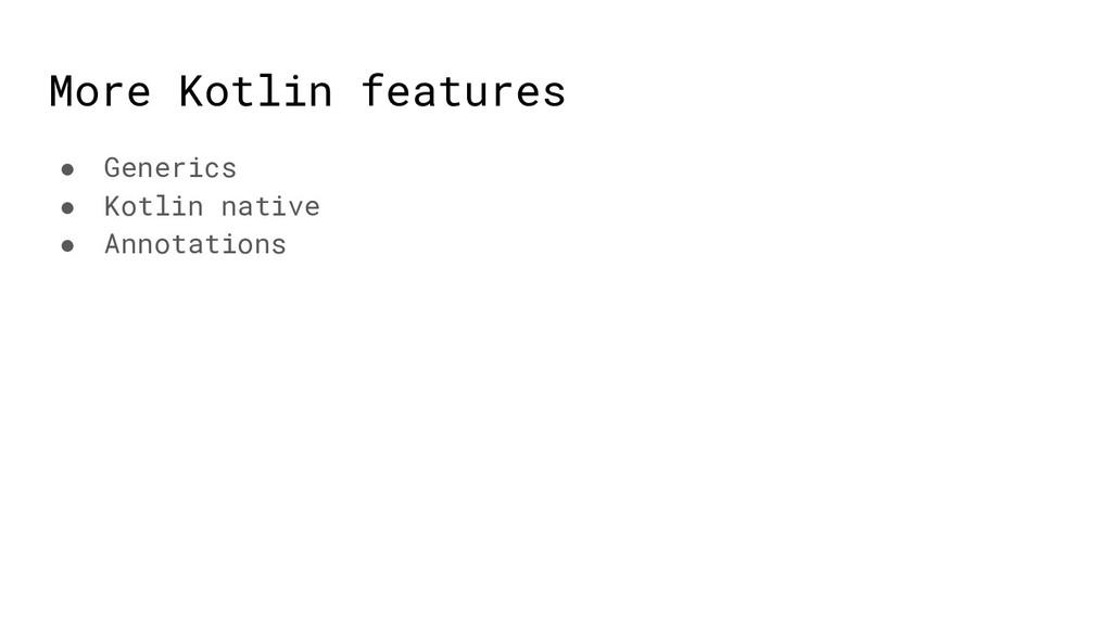More Kotlin features ● Generics ● Kotlin native...