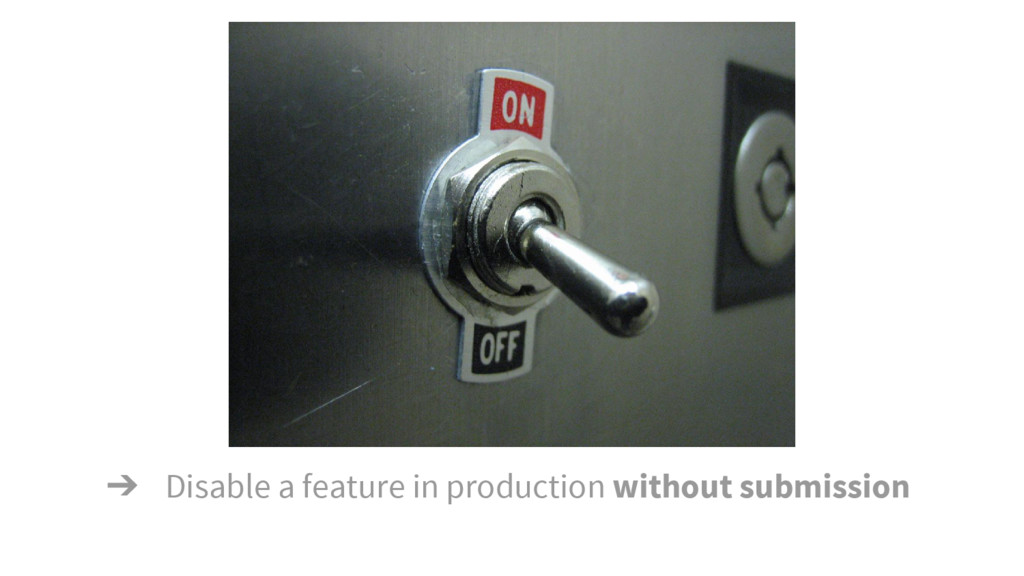 ➔ Disable a feature in production without submi...