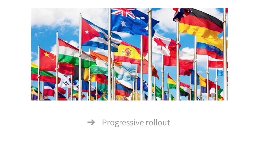 ➔ Progressive rollout