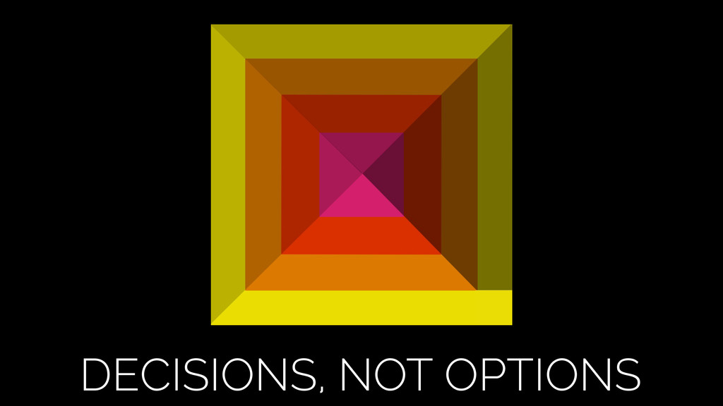 DECISIONS, NOT OPTIONS