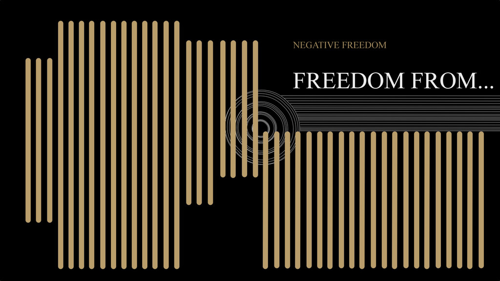 FREEDOM FROM... NEGATIVE FREEDOM
