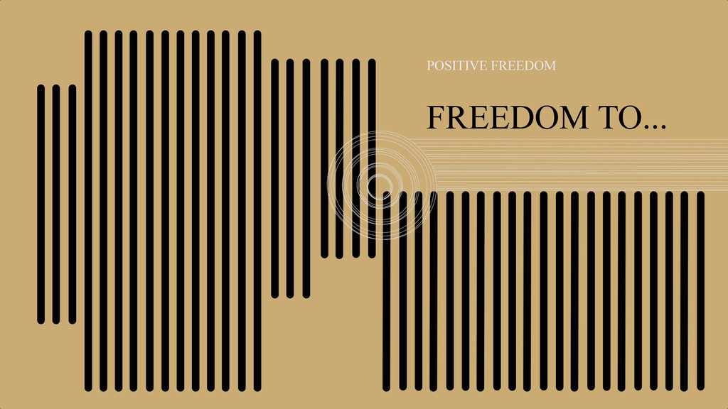 FREEDOM TO... POSITIVE FREEDOM