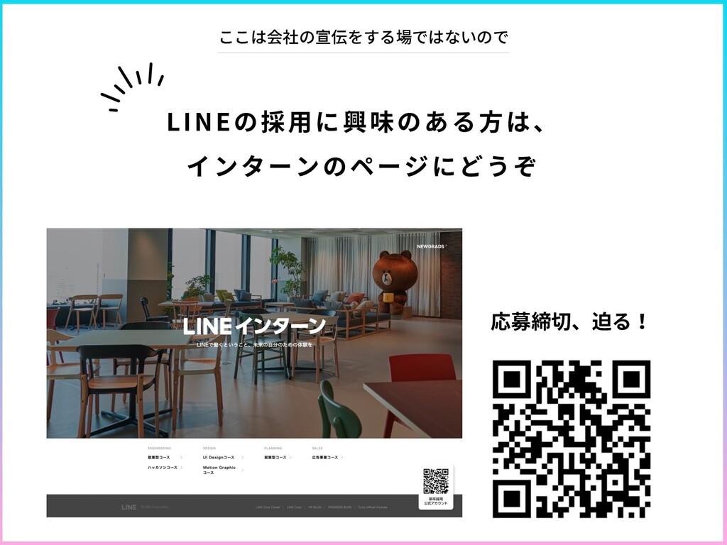 LINEの採⽤に興味のある⽅は、 インターンのページにどうぞ ここは会社の宣伝をする場ではない...