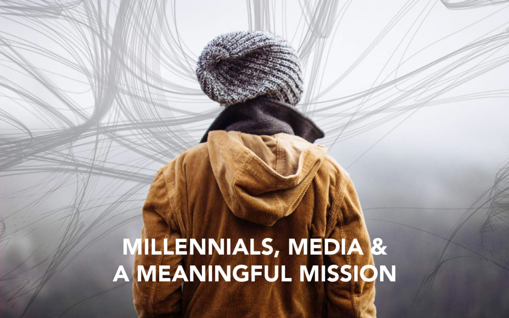 MILLENNIALS, MEDIA & A MEANINGFUL MISSION