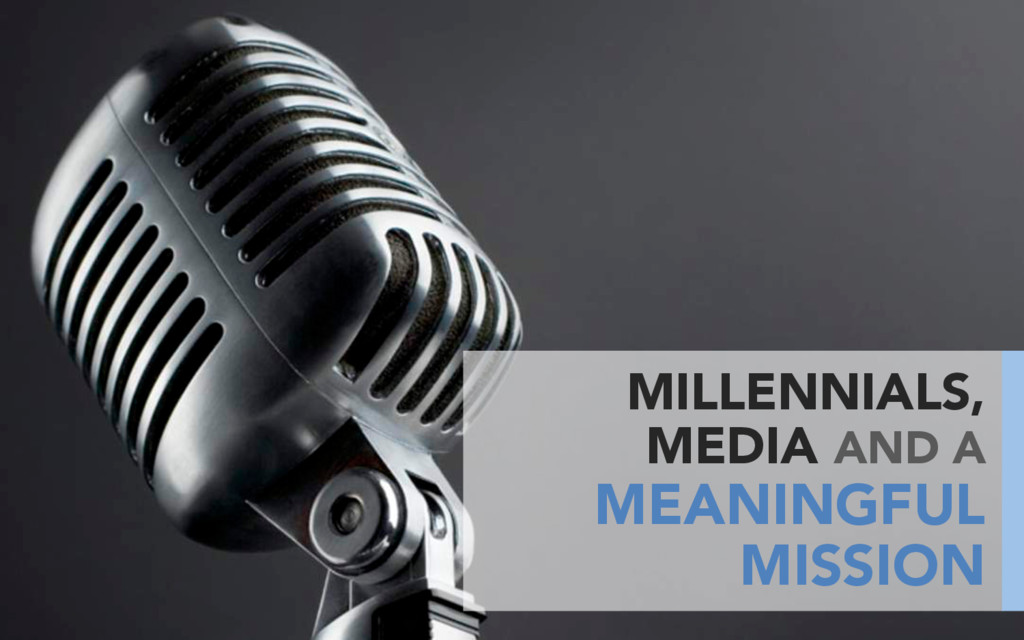 MILLENNIALS, MEDIA AND A MEANINGFUL MISSION