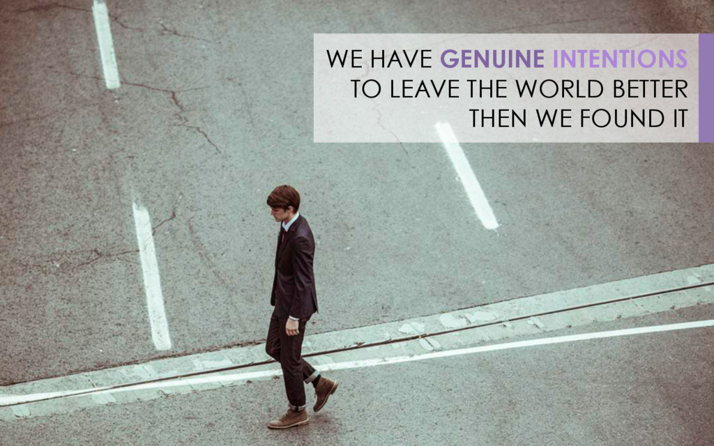 WE HAVE GENUINE INTENTIONS TO LEAVE THE WORLD B...