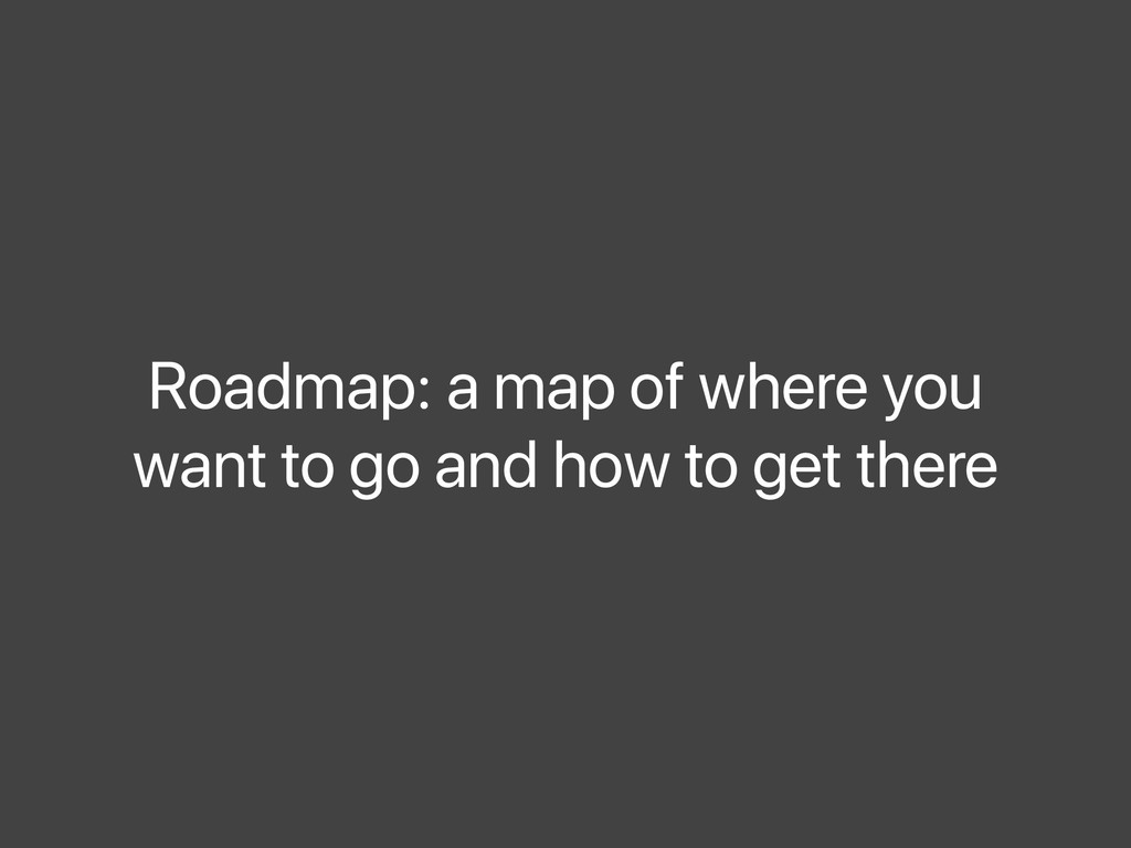Roadmap: a map of where you want to go and how ...