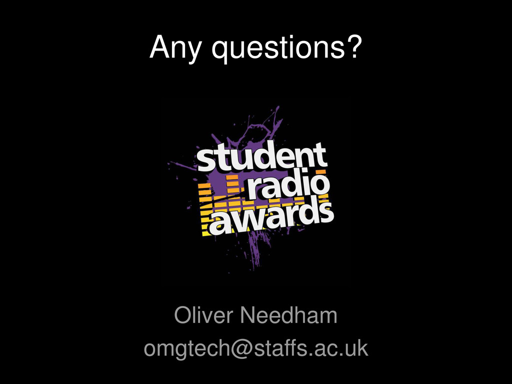 Any questions? Oliver Needham omgtech@staffs.ac...