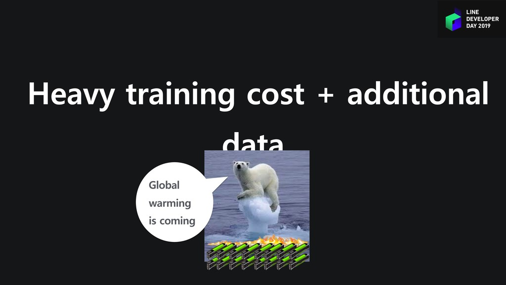 Heavy training cost + additional data Global wa...