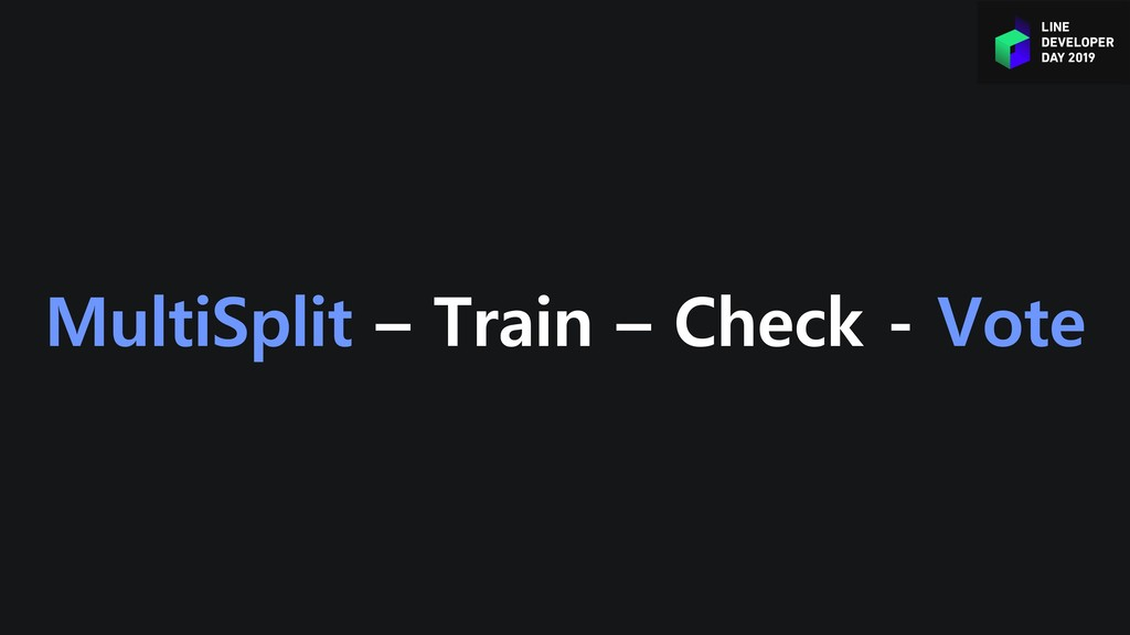 MultiSplit – Train – Check - Vote