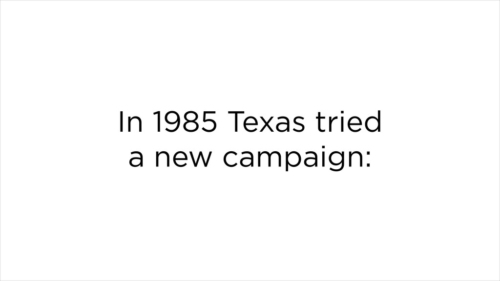In 1985 Texas tried a new campaign: