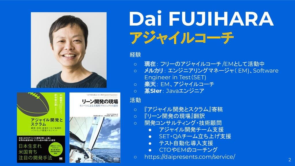 2 Dai FUJIHARA アジャイルコーチ 経験 ○ 現在: フリーのアジャイルコーチ /...