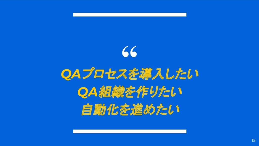 """"""" QAプロセスを導入したい QA組織を作りたい 自動化を進めたい 15"""