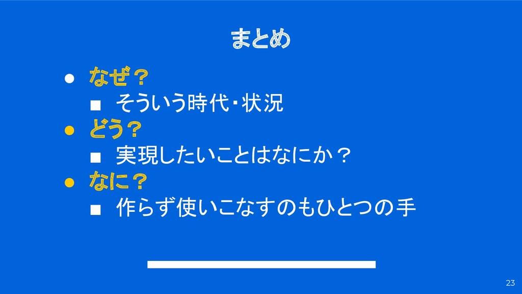 まとめ 23 ● なぜ? ■ そういう時代・状況 ● どう? ■ 実現したいことはなにか? ●...