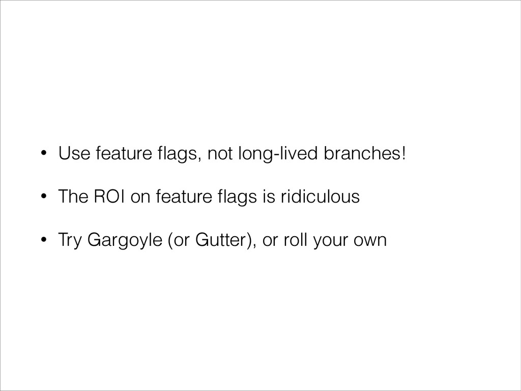 • Use feature flags, not long-lived branches! • ...