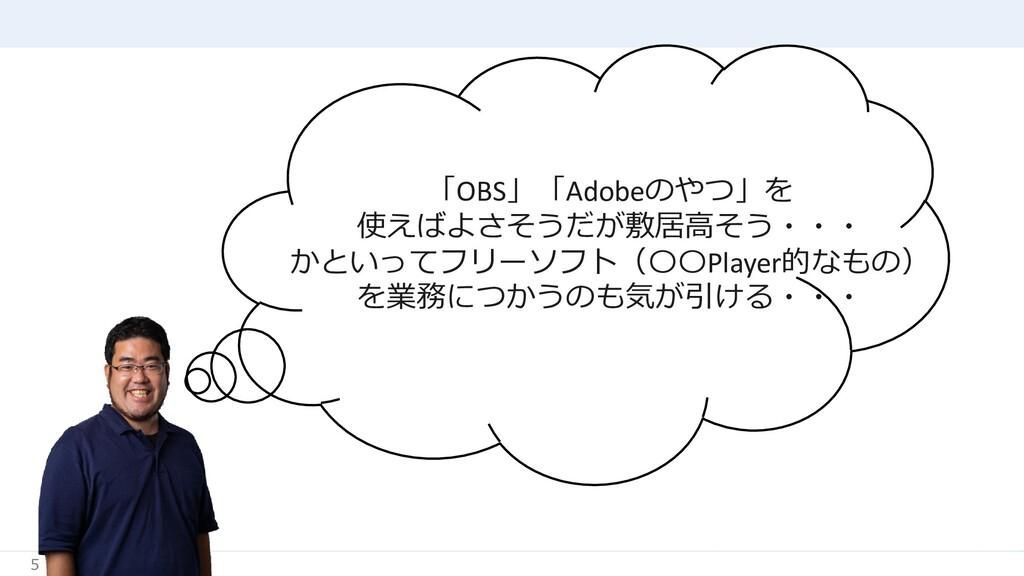 5 「OBS」「Adobeのやつ」を 使えばよさそうだが敷居高そう・・・ かといってフリーソフ...