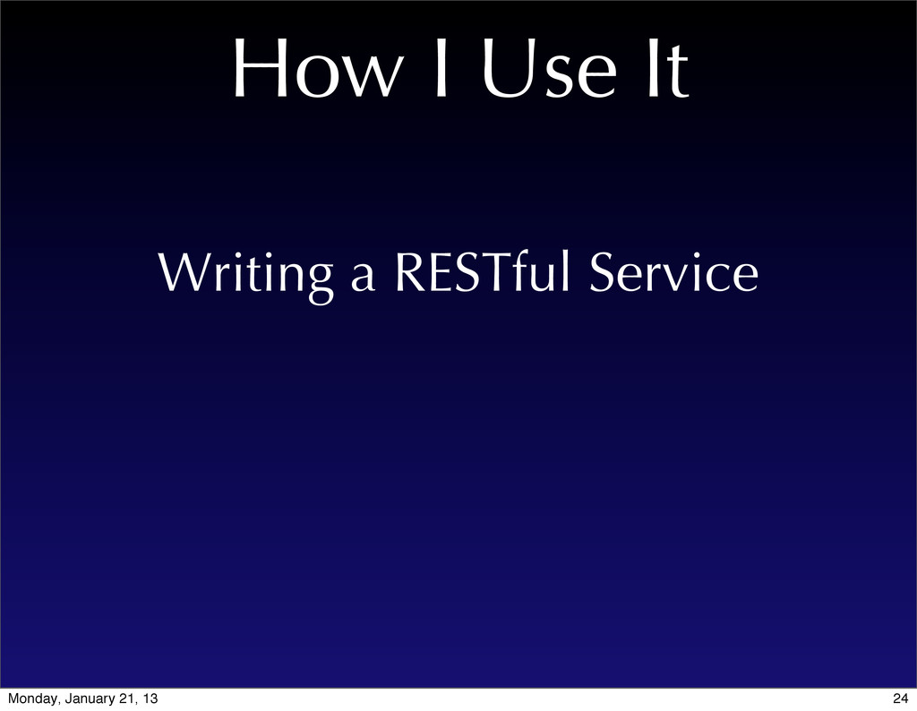 How I Use It Writing a RESTful Service 24 Monda...