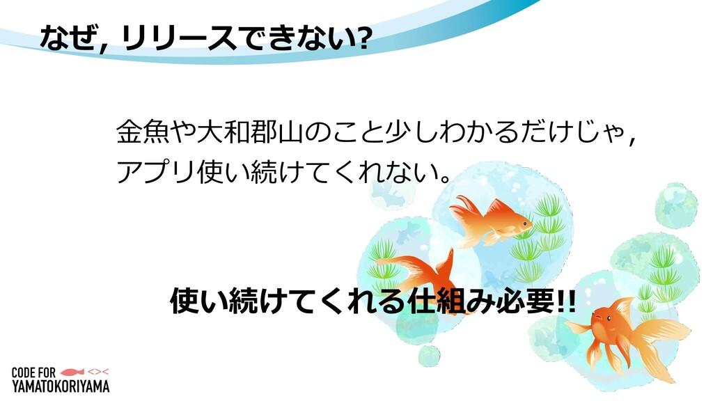 なぜ, リリースできない? 金魚や大和郡山のこと少しわかるだけじゃ, アプリ使い続けてくれない...