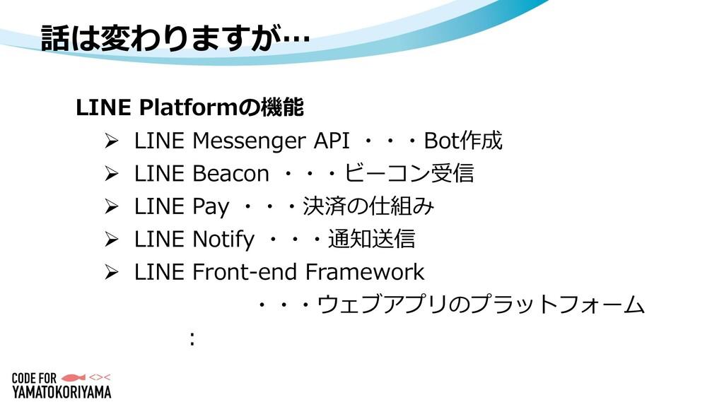 話は変わりますが… LINE Platformの機能  LINE Messenger API...