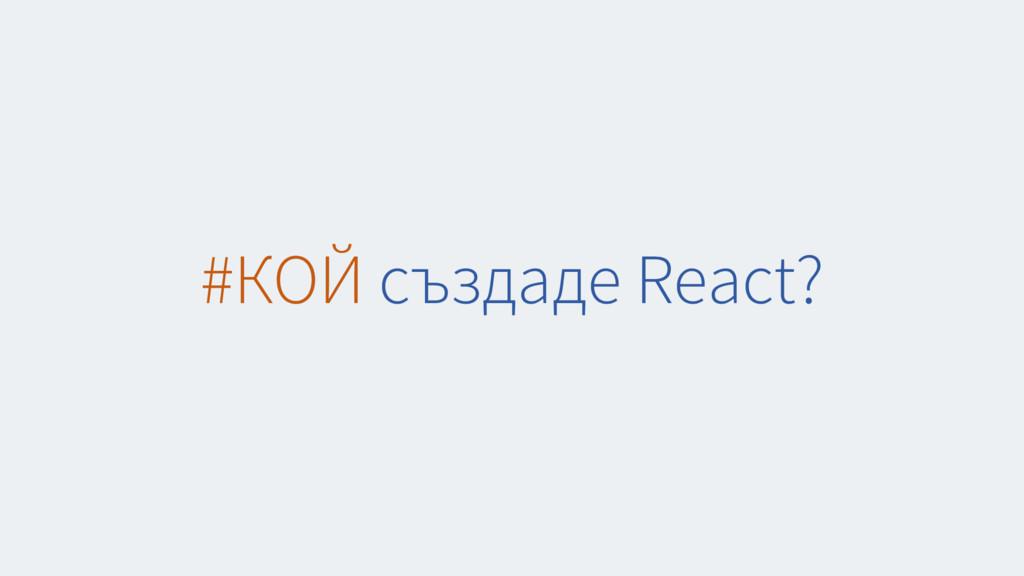#КОЙ създаде React?