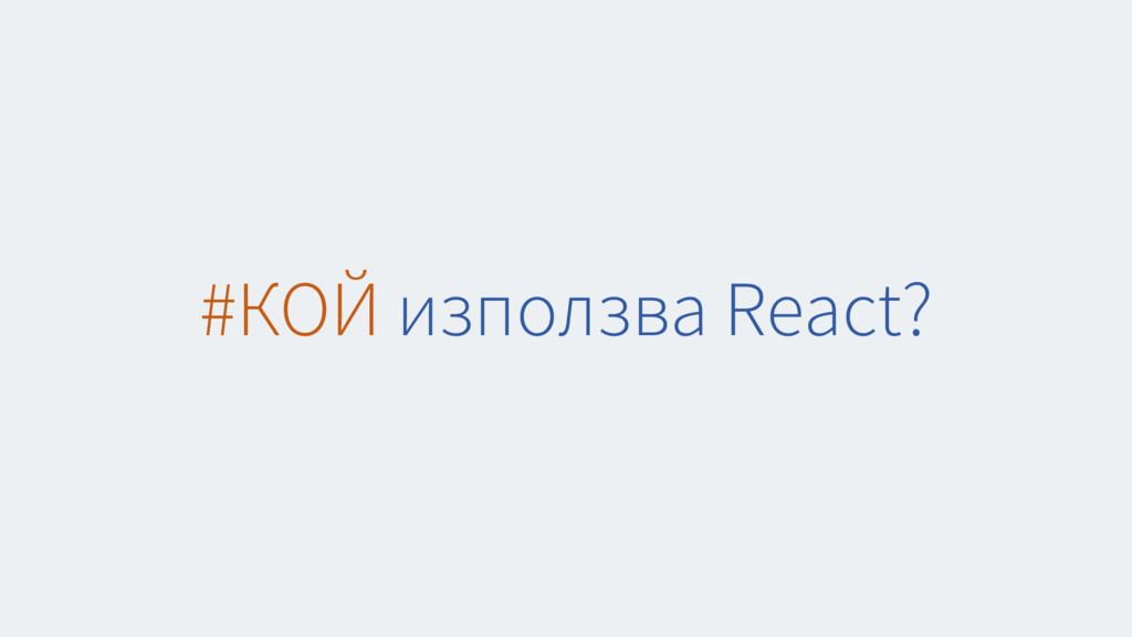 #КОЙ използва React?