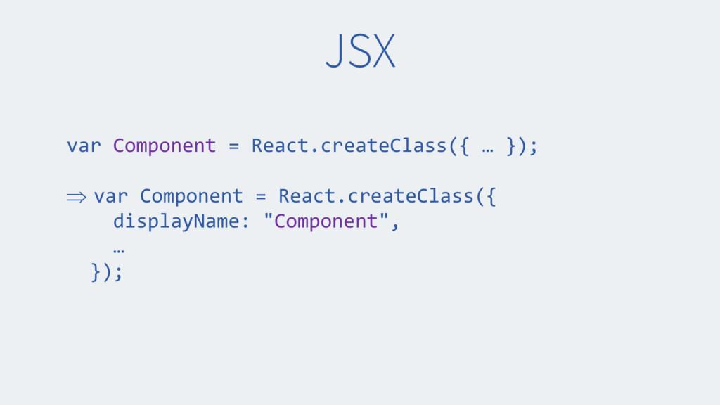 JSX var Component = React.createClass({ … }); ...