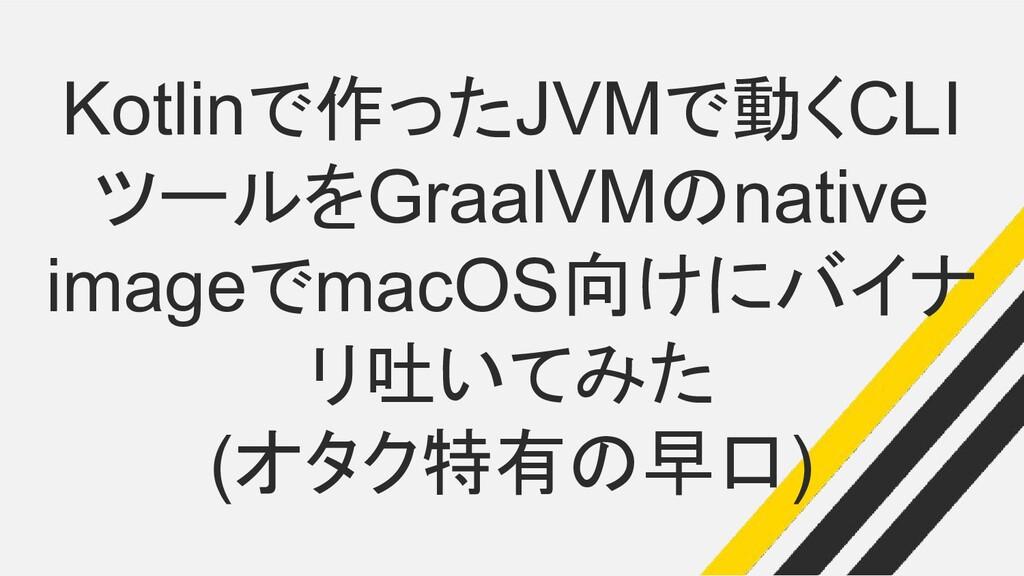 Kotlinで作ったJVMで動くCLI ツールをGraalVMのnative imageでma...