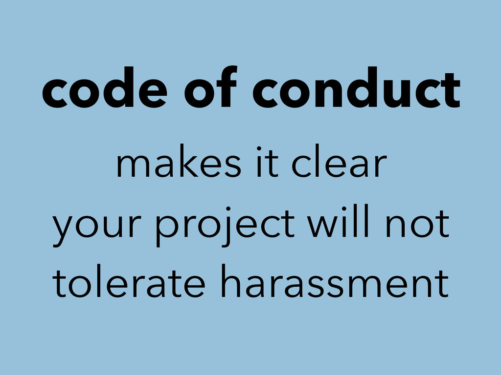 code of conduct makes it clear your project wil...