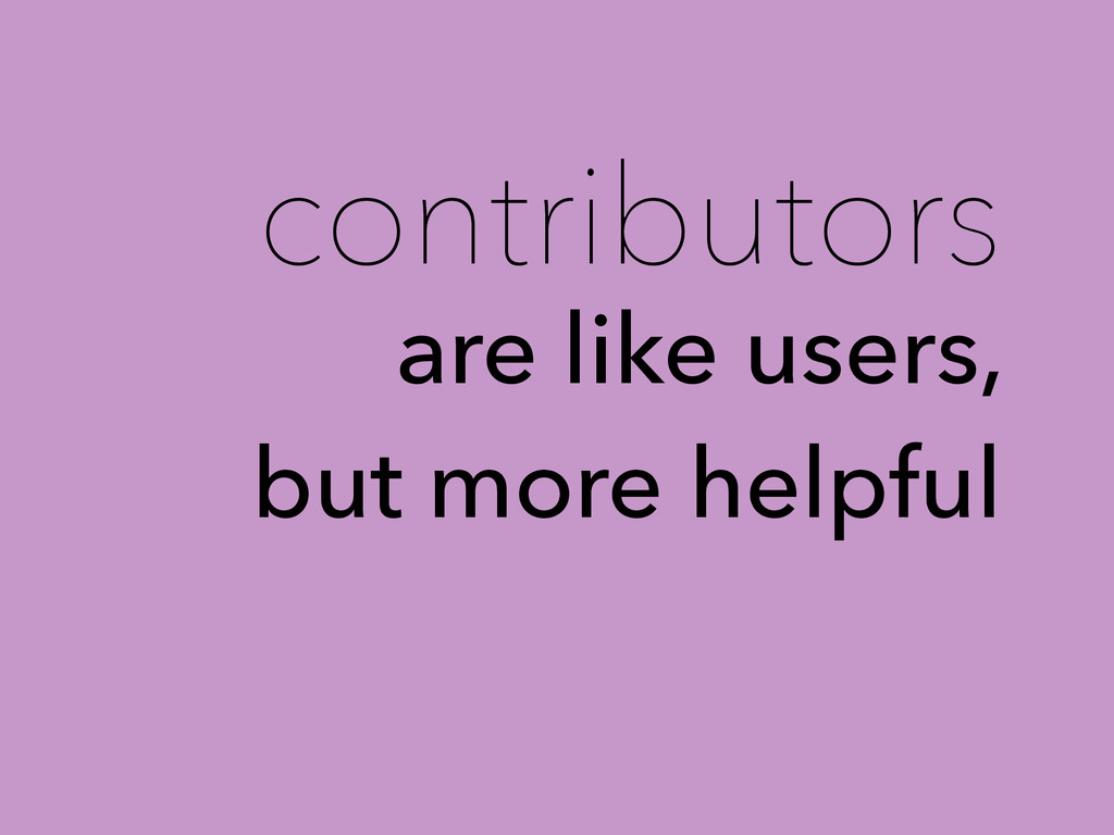 contributors are like users, but more helpful