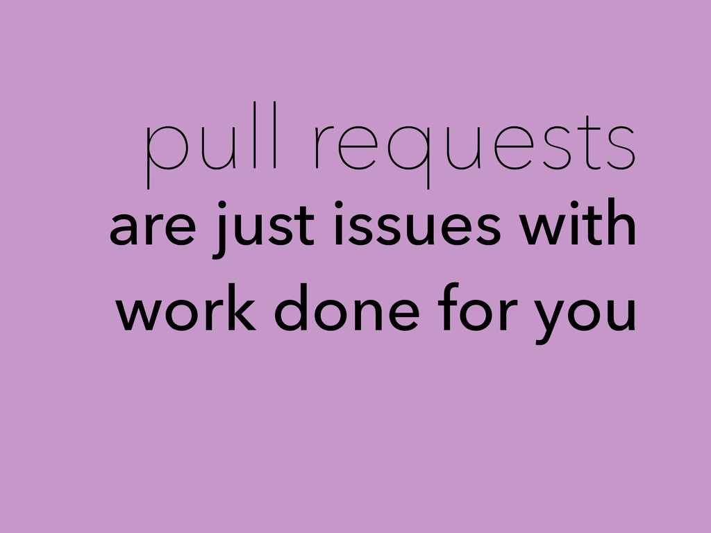 pull requests are just issues with work done fo...