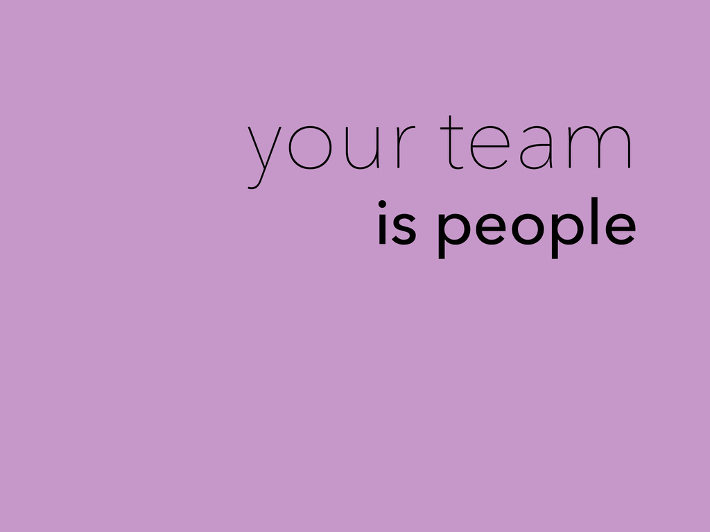 your team is people