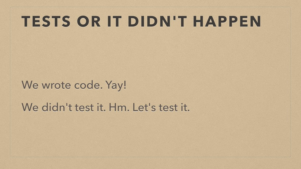 TESTS OR IT DIDN'T HAPPEN We wrote code. Yay! W...
